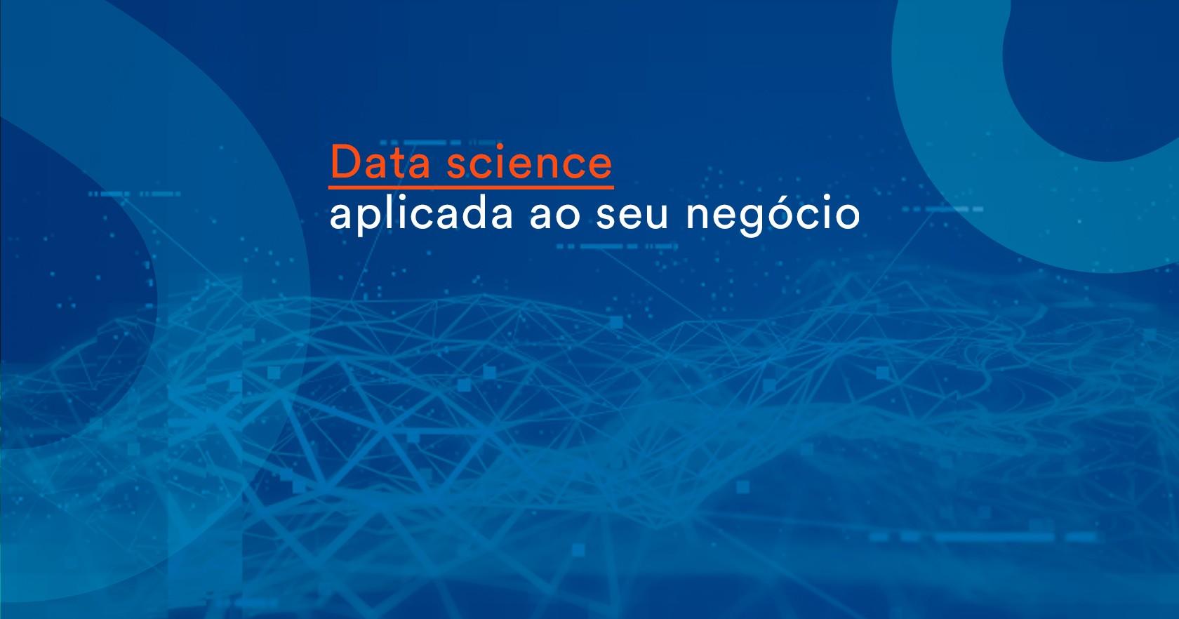 Data science aplicada ao seu negócio