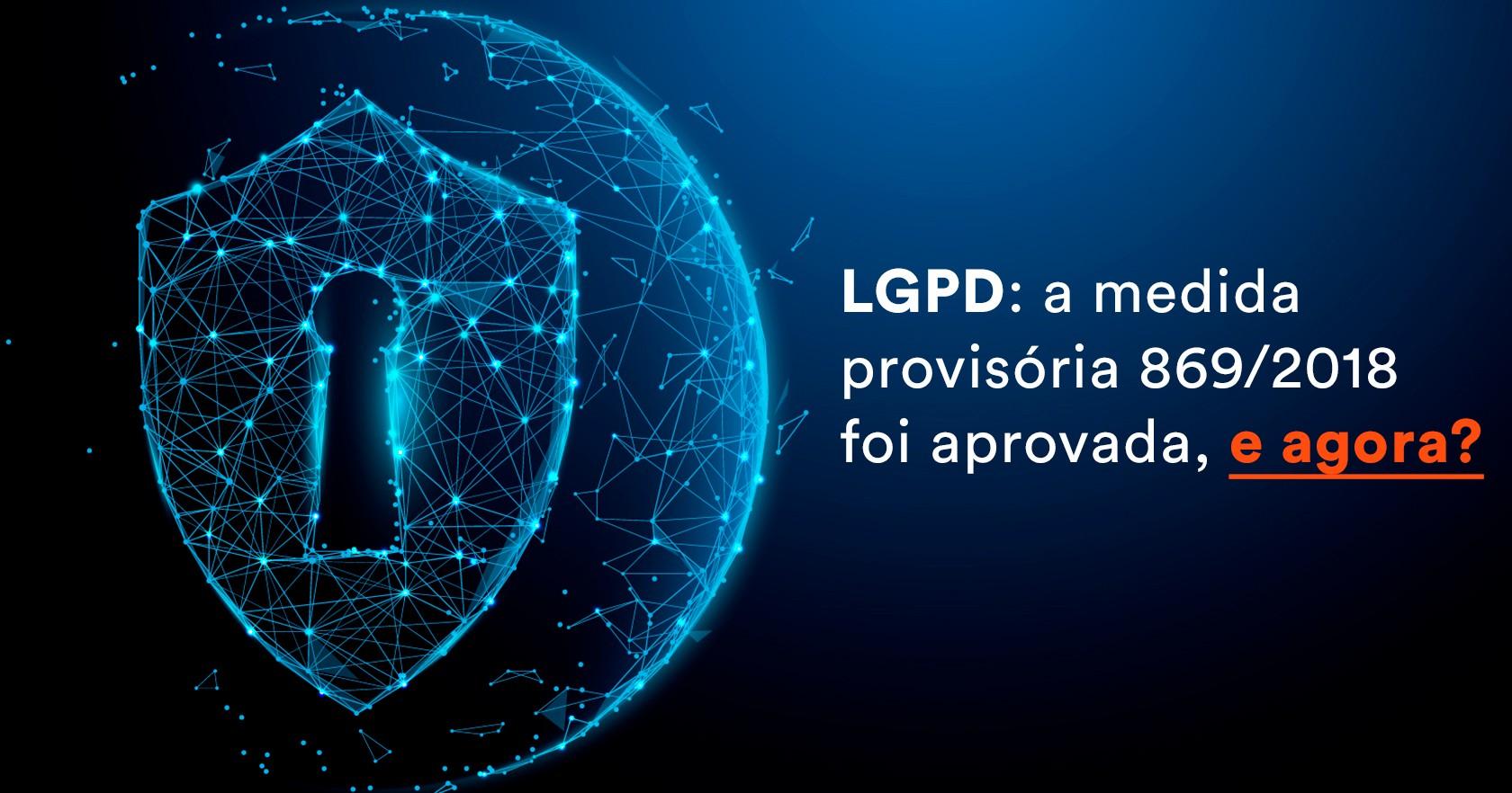 LGPD: a medida provisória 869/2018 foi aprovada, e agora?