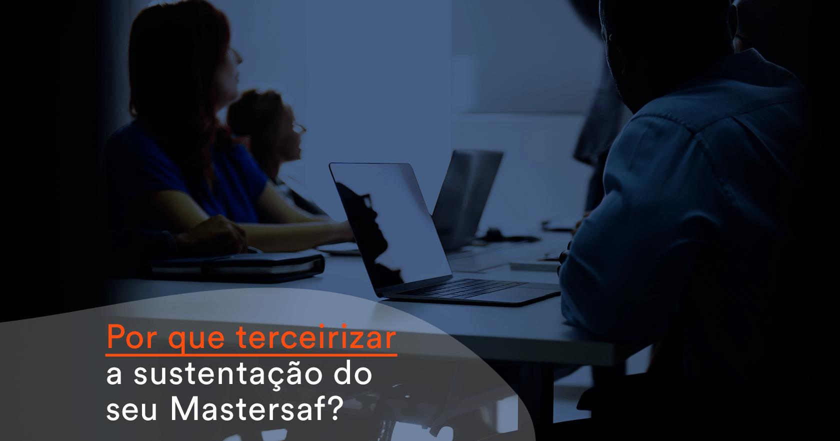 Por que terceirizar a sustentação do seu Mastersaf?